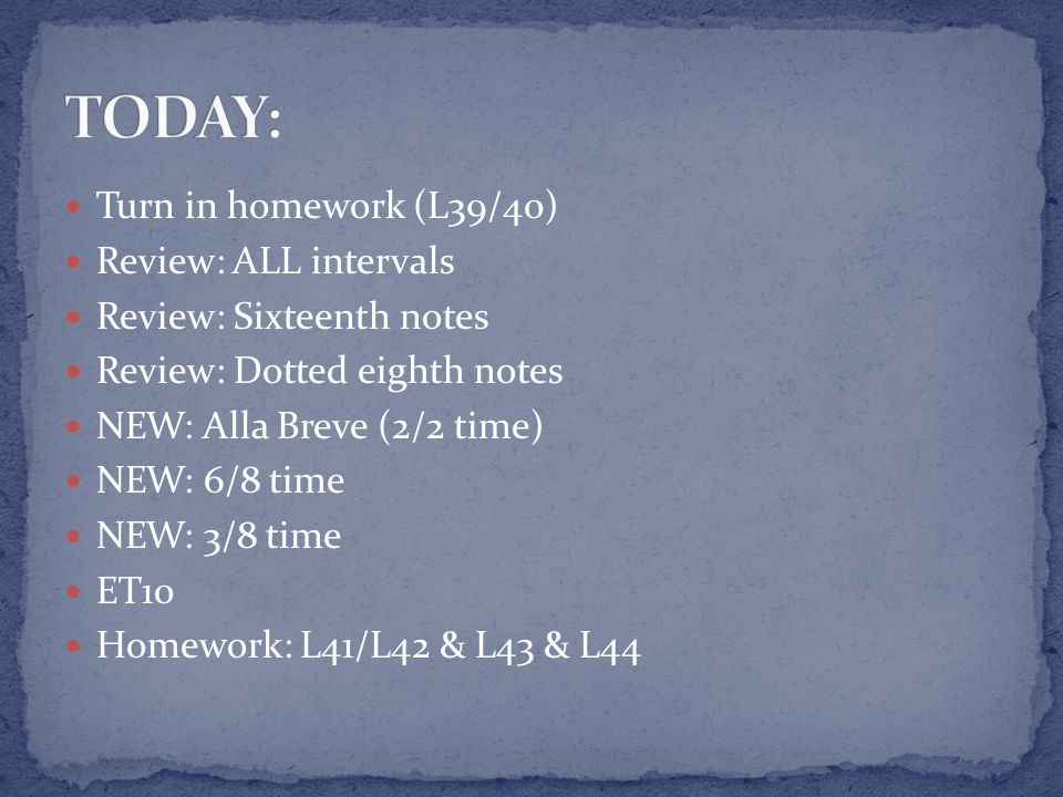 Turn in homework (L39/40) Review: ALL intervals Review: Sixteenth notes Review: Dotted eighth notes NEW: Alla Breve (2/2 time) NEW: 6/8 time NEW: 3/8