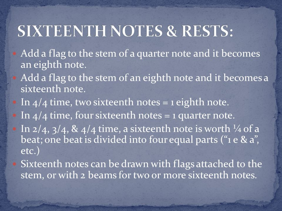 Add a flag to the stem of a quarter note and it becomes an eighth note. Add a flag to the stem of an eighth note and it becomes a sixteenth note. In 4