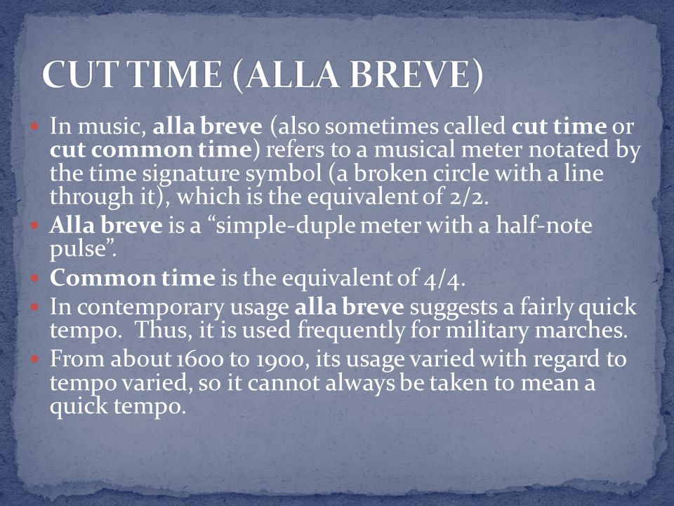 In music, alla breve (also sometimes called cut time or cut common time) refers to a musical meter notated by the time signature symbol (a broken circ