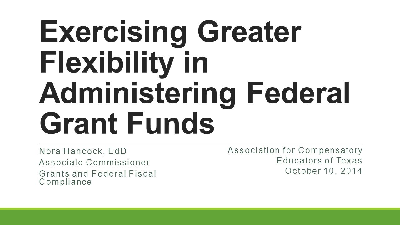 Exercising Greater Flexibility in Administering Federal Grant Funds Nora Hancock, EdD Associate Commissioner Grants and Federal Fiscal Compliance Association for Compensatory Educators of Texas October 10, 2014