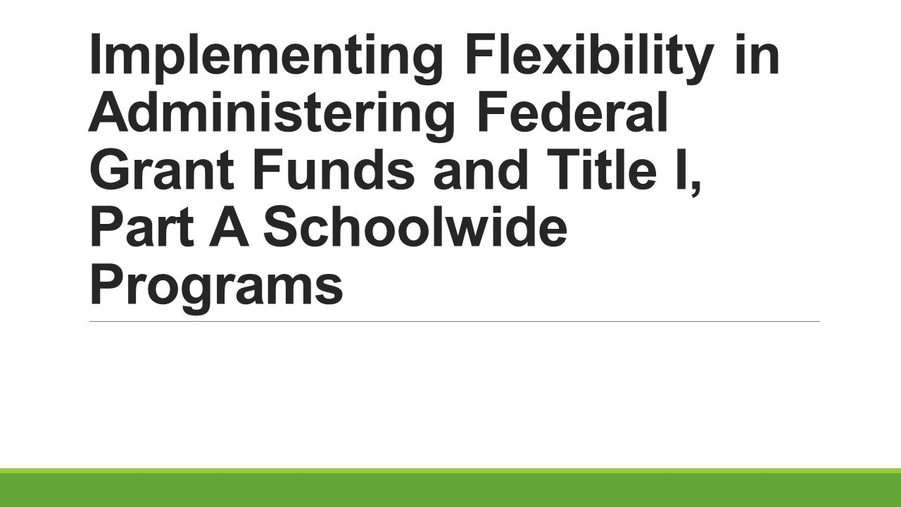 Implementing Flexibility in Administering Federal Grant Funds and Title I, Part A Schoolwide Programs