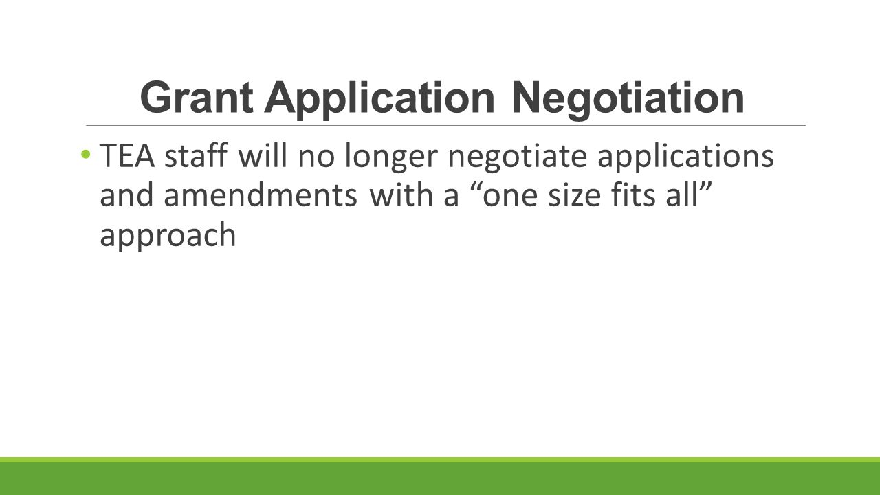Grant Application Negotiation TEA staff will no longer negotiate applications and amendments with a one size fits all approach