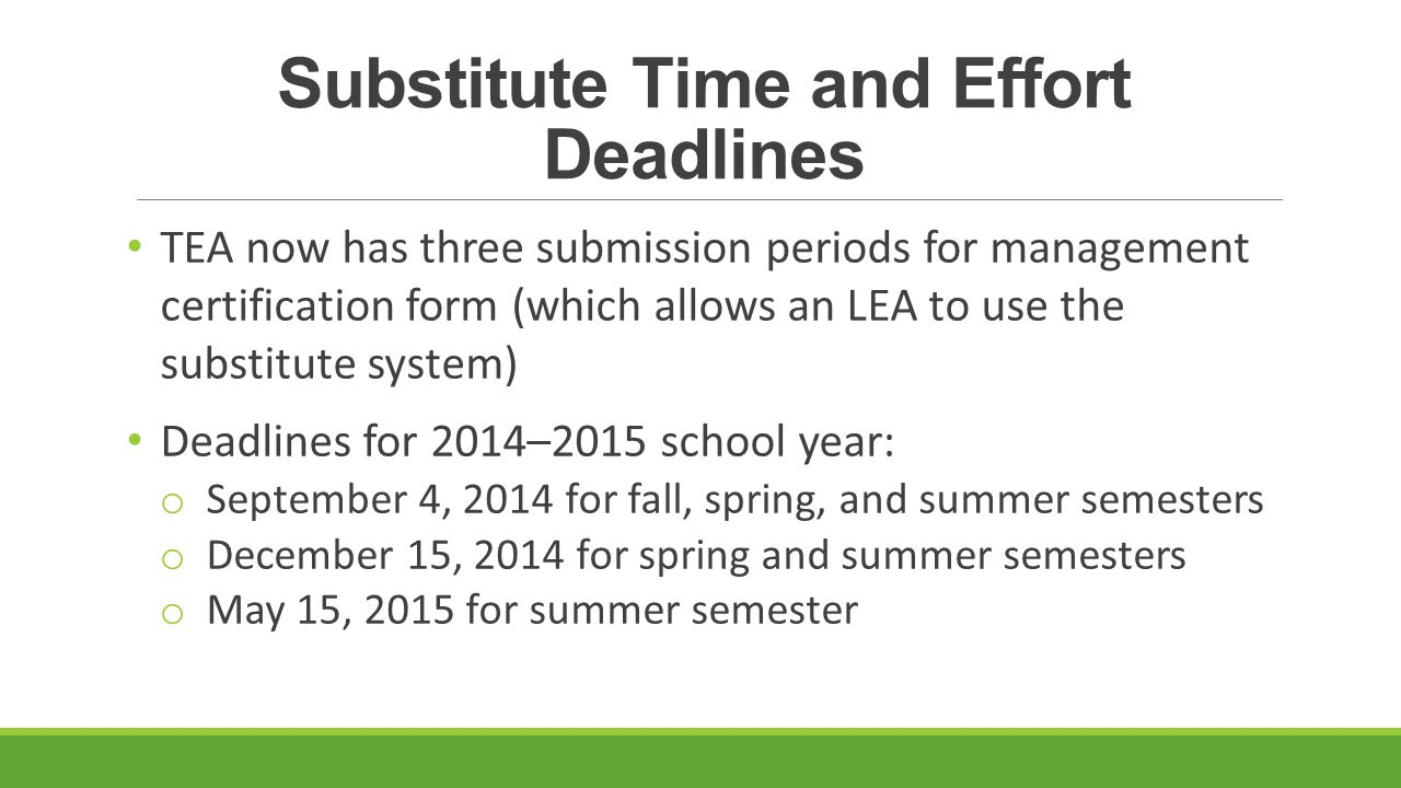 Substitute Time and Effort Deadlines TEA now has three submission periods for management certification form (which allows an LEA to use the substitute system) Deadlines for 2014–2015 school year: o September 4, 2014 for fall, spring, and summer semesters o December 15, 2014 for spring and summer semesters o May 15, 2015 for summer semester