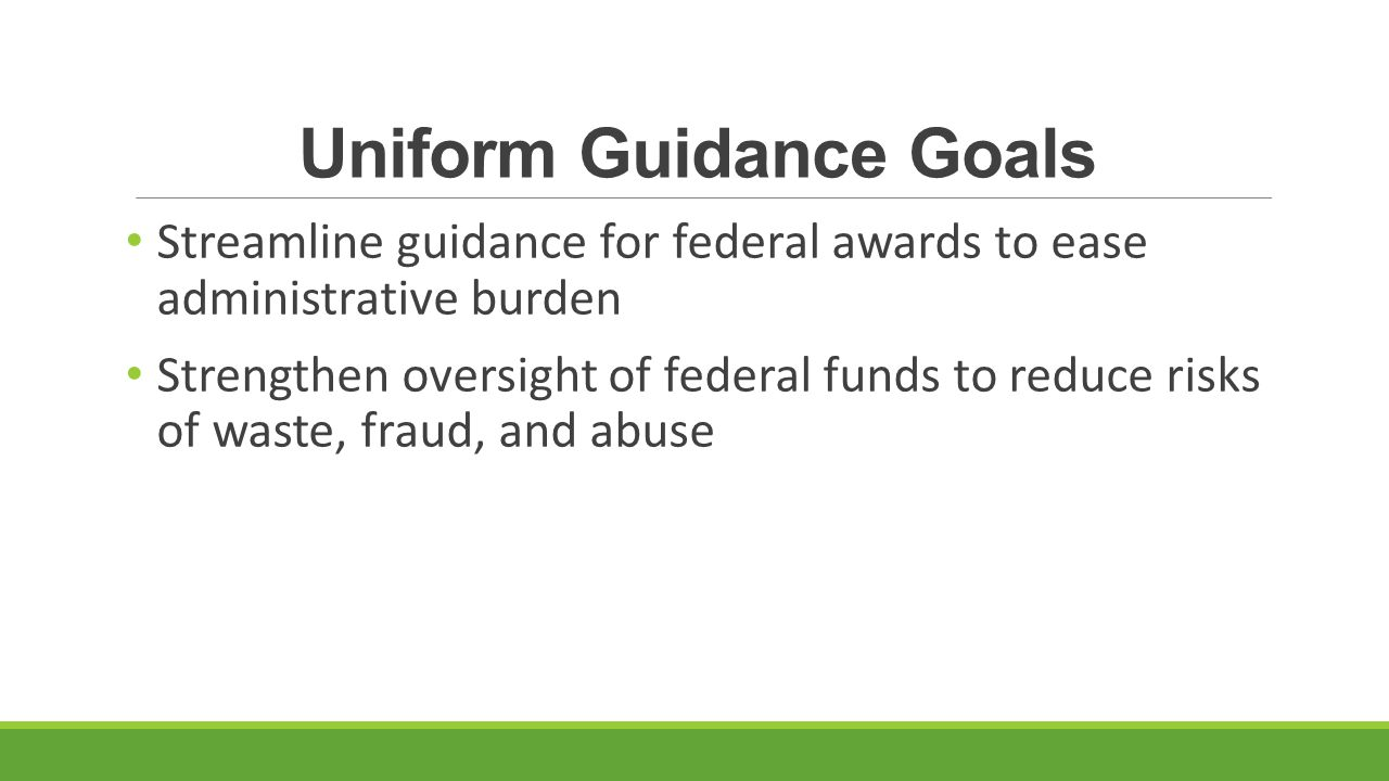 Uniform Guidance Goals Streamline guidance for federal awards to ease administrative burden Strengthen oversight of federal funds to reduce risks of waste, fraud, and abuse