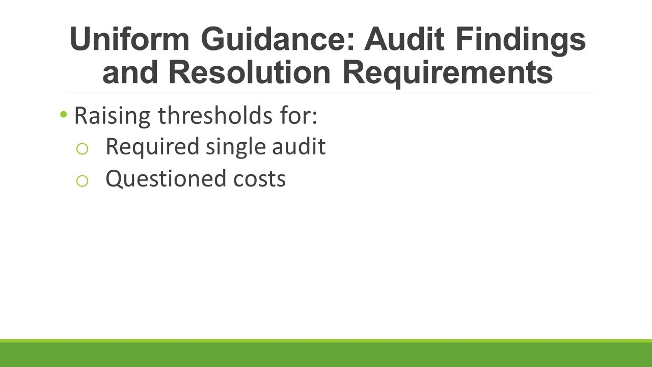 Uniform Guidance: Audit Findings and Resolution Requirements Raising thresholds for: o Required single audit o Questioned costs