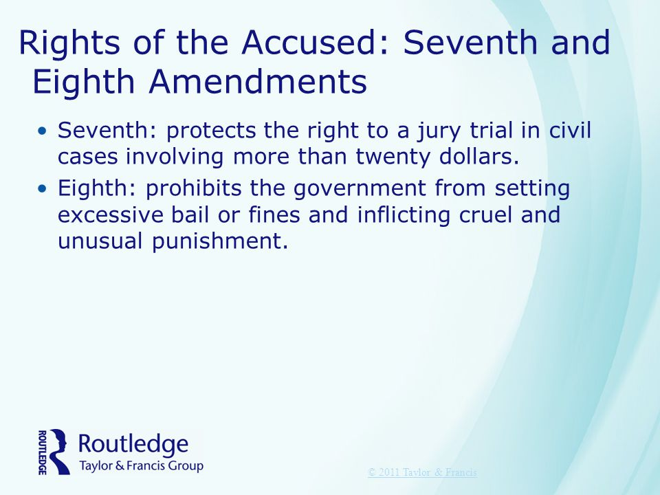 Rights of the Accused: Seventh and Eighth Amendments Seventh: protects the right to a jury trial in civil cases involving more than twenty dollars.