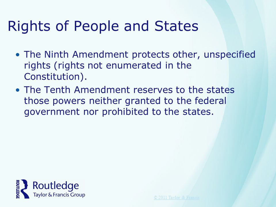 Rights of People and States The Ninth Amendment protects other, unspecified rights (rights not enumerated in the Constitution).