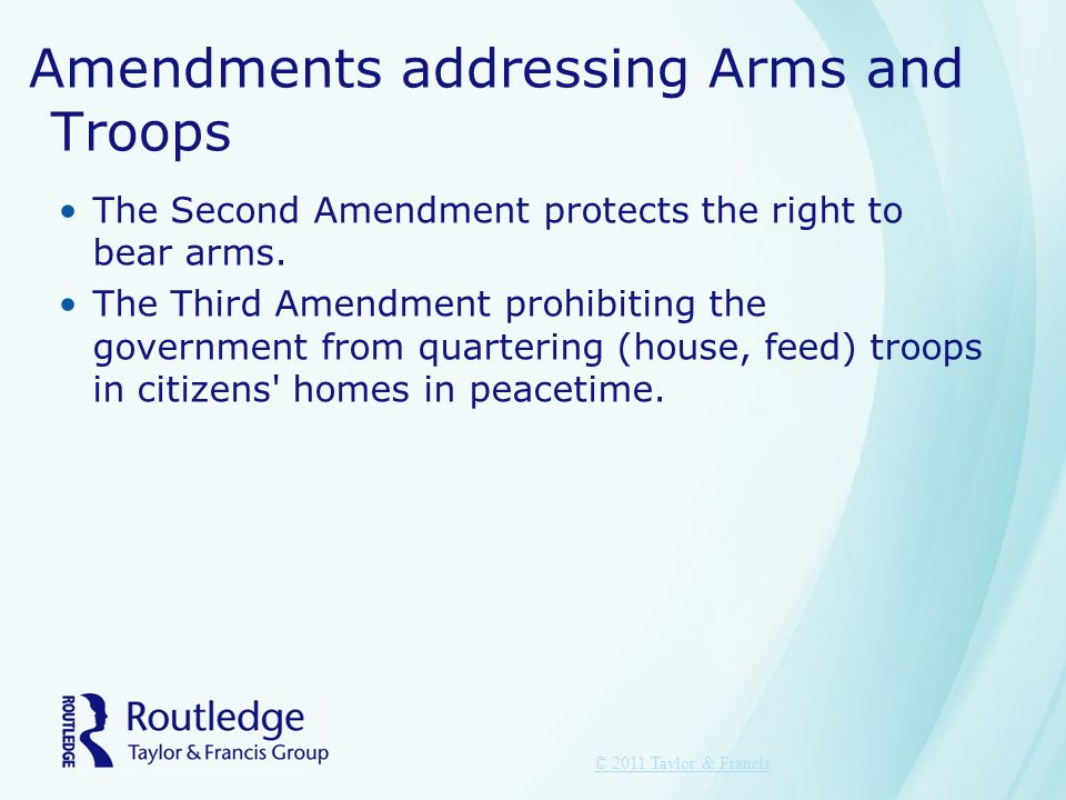 Amendments addressing Arms and Troops The Second Amendment protects the right to bear arms. The Third Amendment prohibiting the government from quarte