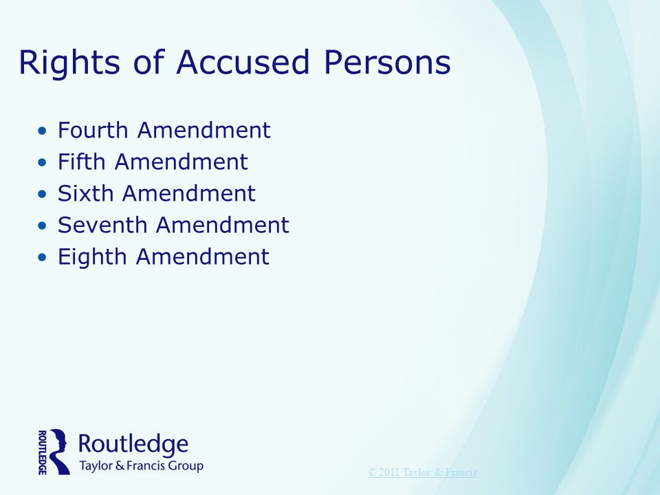 Rights of Accused Persons Fourth Amendment Fifth Amendment Sixth Amendment Seventh Amendment Eighth Amendment © 2011 Taylor & Francis