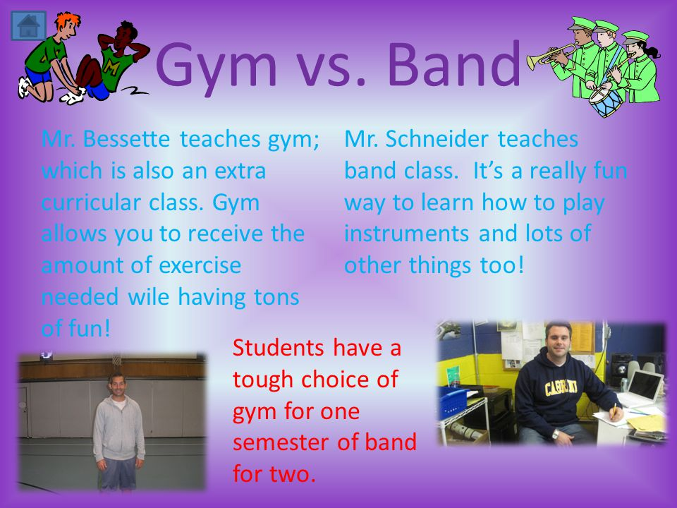 Gym vs. Band Mr. Bessette teaches gym; which is also an extra curricular class.
