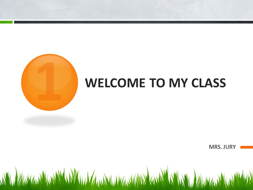 WELCOME TO MY CLASS MRS. JURY 1