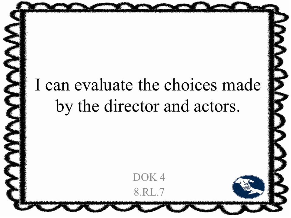 I can evaluate the choices made by the director and actors. DOK 4 8.RL.7