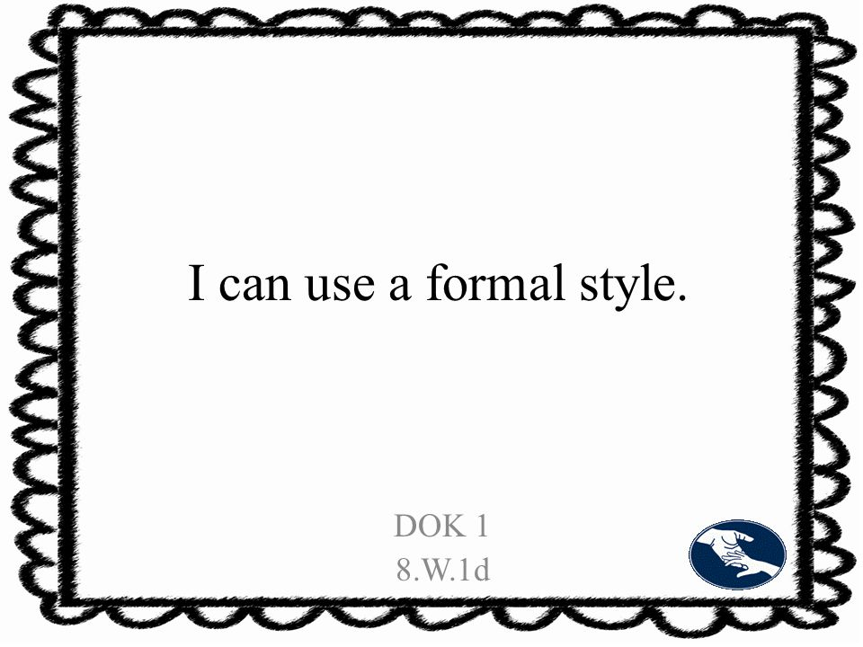 I can use a formal style. DOK 1 8.W.1d