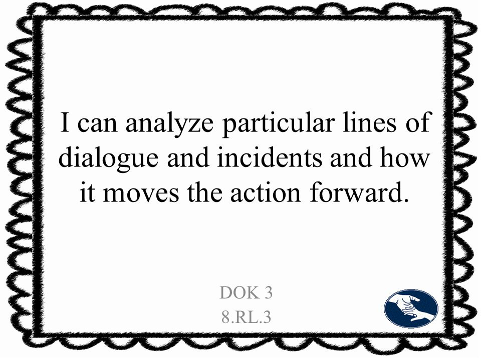 I can analyze particular lines of dialogue and incidents and how it moves the action forward.