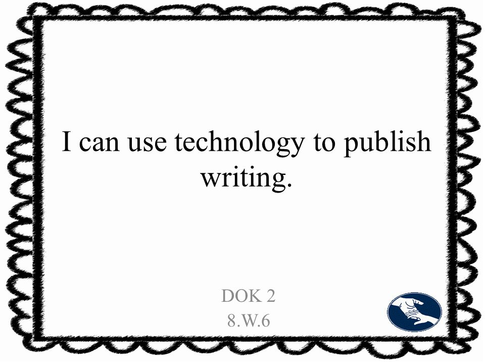 I can use technology to publish writing. DOK 2 8.W.6