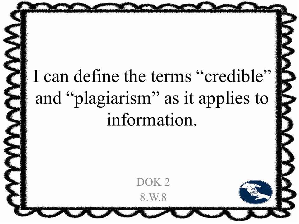 I can define the terms credible and plagiarism as it applies to information. DOK 2 8.W.8