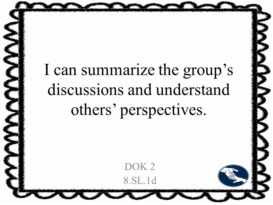 I can summarize the group's discussions and understand others' perspectives. DOK 2 8.SL.1d