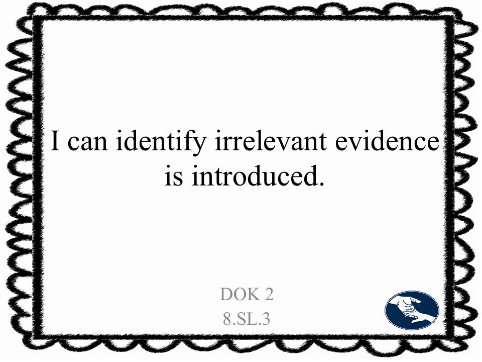 I can identify irrelevant evidence is introduced. DOK 2 8.SL.3