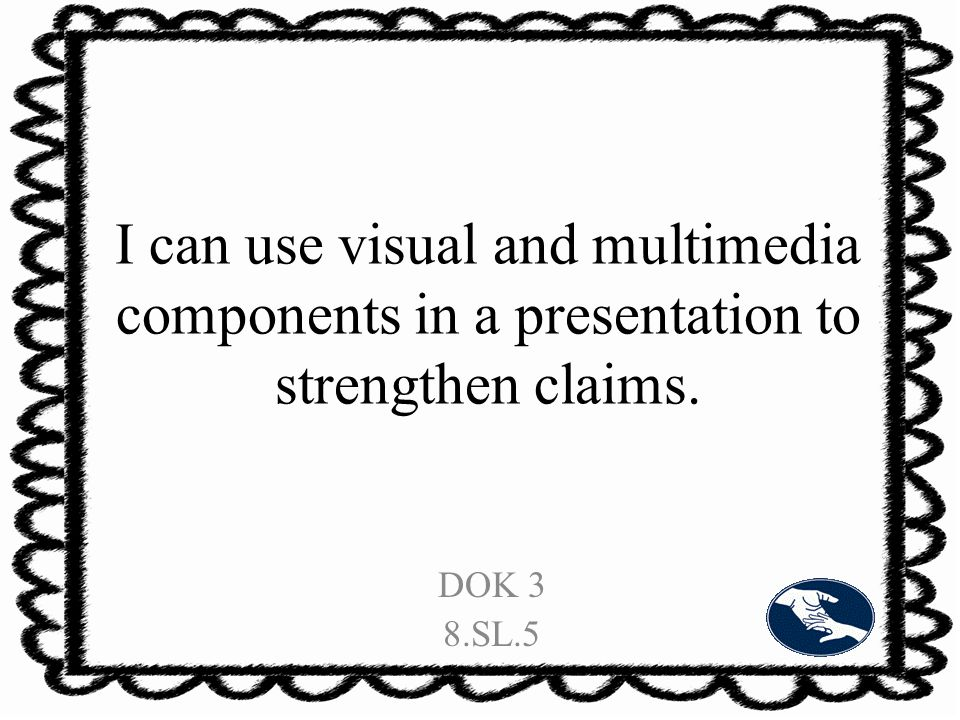 I can use visual and multimedia components in a presentation to strengthen claims. DOK 3 8.SL.5