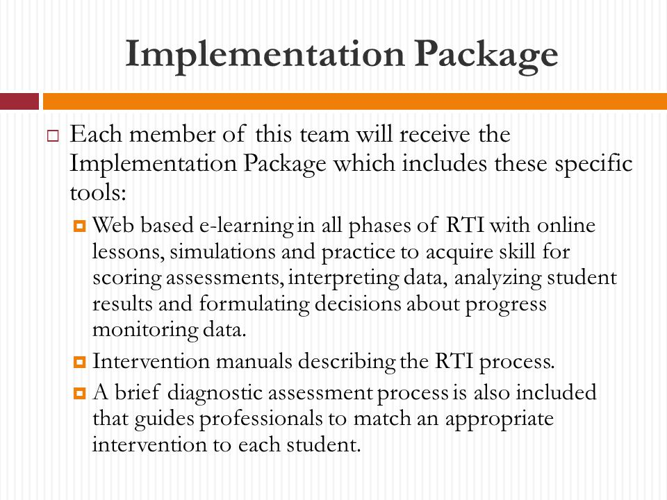 Implementation Package  Each member of this team will receive the Implementation Package which includes these specific tools:  Web based e-learning in all phases of RTI with online lessons, simulations and practice to acquire skill for scoring assessments, interpreting data, analyzing student results and formulating decisions about progress monitoring data.
