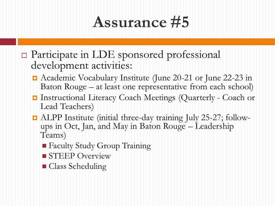 Assurance #5  Participate in LDE sponsored professional development activities:  Academic Vocabulary Institute (June 20-21 or June 22-23 in Baton Rouge – at least one representative from each school)  Instructional Literacy Coach Meetings (Quarterly - Coach or Lead Teachers)  ALPP Institute (initial three-day training July 25-27; follow- ups in Oct, Jan, and May in Baton Rouge – Leadership Teams) Faculty Study Group Training STEEP Overview Class Scheduling