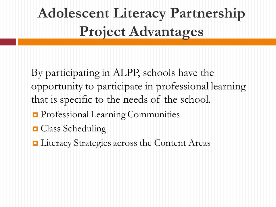 Adolescent Literacy Partnership Project Advantages By participating in ALPP, schools have the opportunity to participate in professional learning that is specific to the needs of the school.