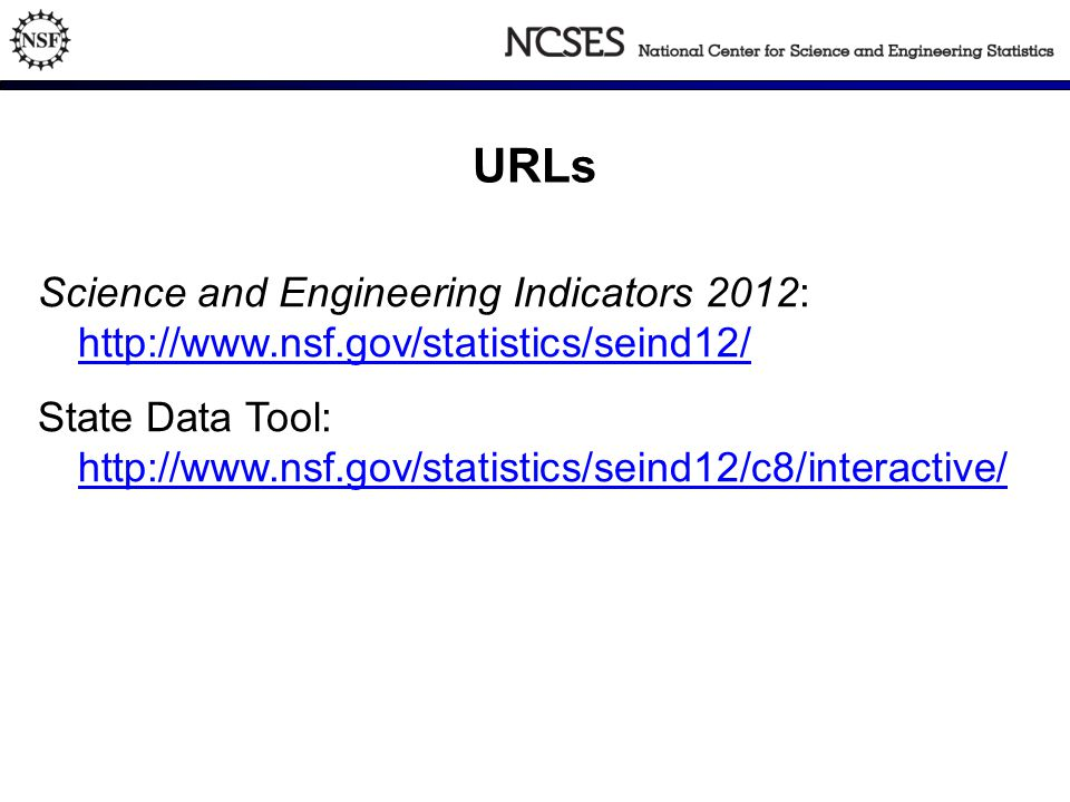 URLs Science and Engineering Indicators 2012: http://www.nsf.gov/statistics/seind12/ http://www.nsf.gov/statistics/seind12/ State Data Tool: http://www.nsf.gov/statistics/seind12/c8/interactive/ http://www.nsf.gov/statistics/seind12/c8/interactive/