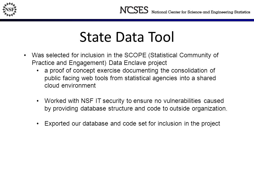 State Data Tool Was selected for inclusion in the SCOPE (Statistical Community of Practice and Engagement) Data Enclave project a proof of concept exercise documenting the consolidation of public facing web tools from statistical agencies into a shared cloud environment Worked with NSF IT security to ensure no vulnerabilities caused by providing database structure and code to outside organization.