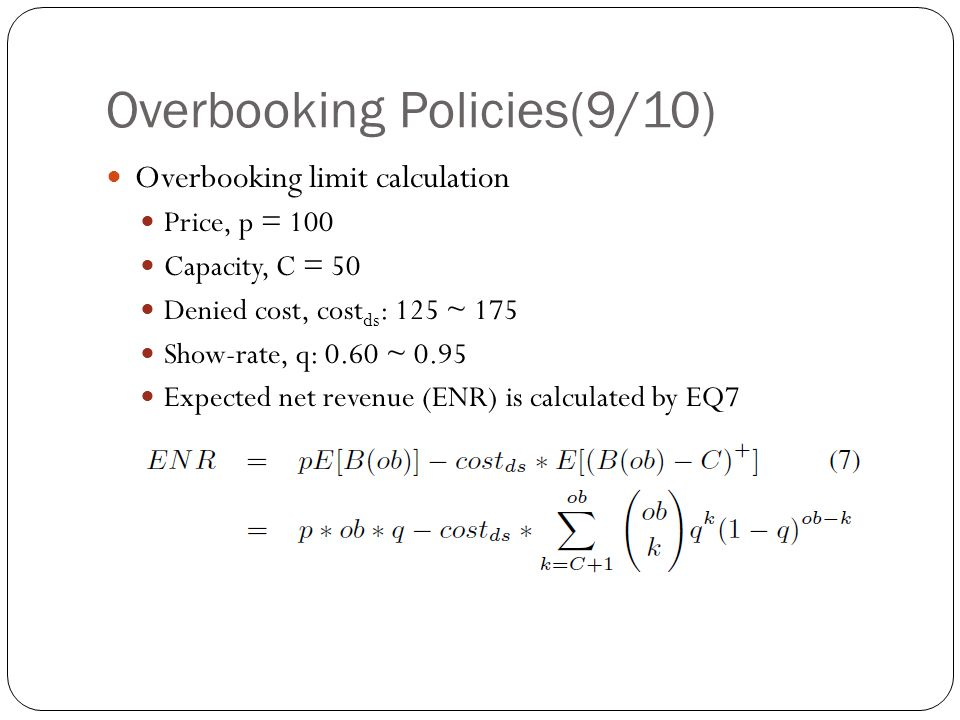 Overbooking Policies(9/10) Overbooking limit calculation Price, p = 100 Capacity, C = 50 Denied cost, cost ds : 125 ~ 175 Show-rate, q: 0.60 ~ 0.95 Expected net revenue (ENR) is calculated by EQ7
