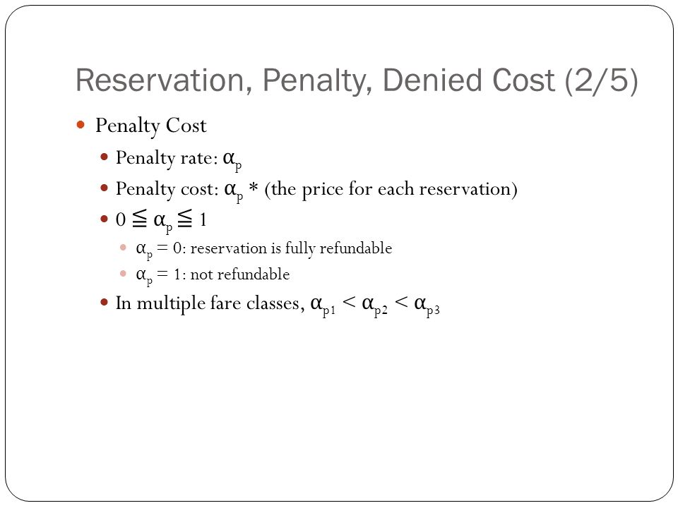 Reservation, Penalty, Denied Cost (2/5) Penalty Cost Penalty rate: α p Penalty cost: α p * (the price for each reservation) 0 ≦ α p ≦ 1 α p = 0: reservation is fully refundable α p = 1: not refundable In multiple fare classes, α p1 < α p2 < α p3