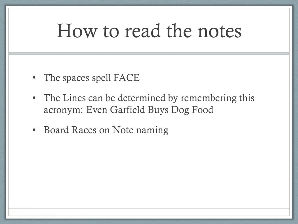How to read the notes The spaces spell FACE The Lines can be determined by remembering this acronym: Even Garfield Buys Dog Food Board Races on Note naming