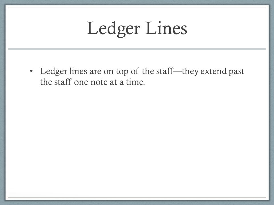 Ledger Lines Ledger lines are on top of the staff—they extend past the staff one note at a time.