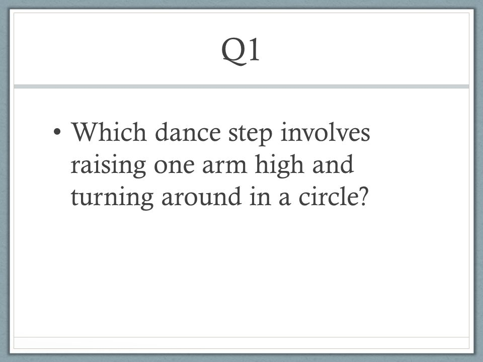 Q1 Which dance step involves raising one arm high and turning around in a circle?