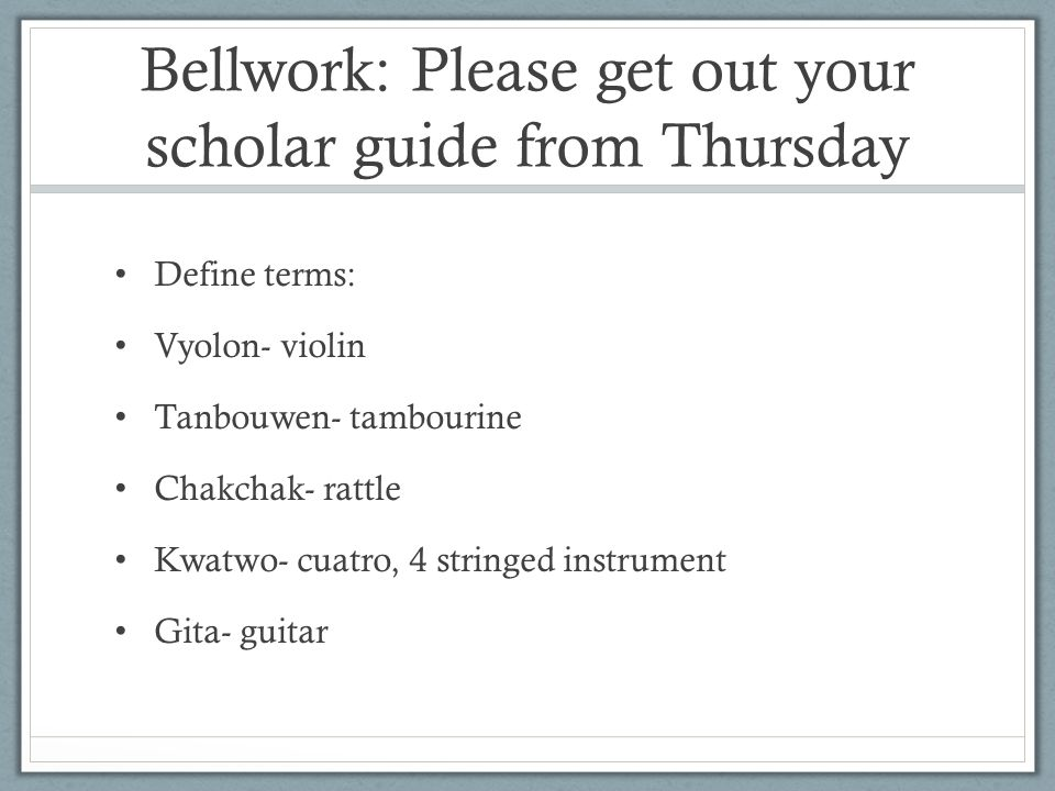 Bellwork: Please get out your scholar guide from Thursday Define terms: Vyolon- violin Tanbouwen- tambourine Chakchak- rattle Kwatwo- cuatro, 4 stringed instrument Gita- guitar