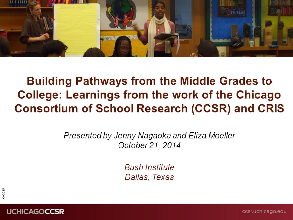 © CCSR Building Pathways from the Middle Grades to College: Learnings from the work of the Chicago Consortium of School Research (CCSR) and CRIS Prese