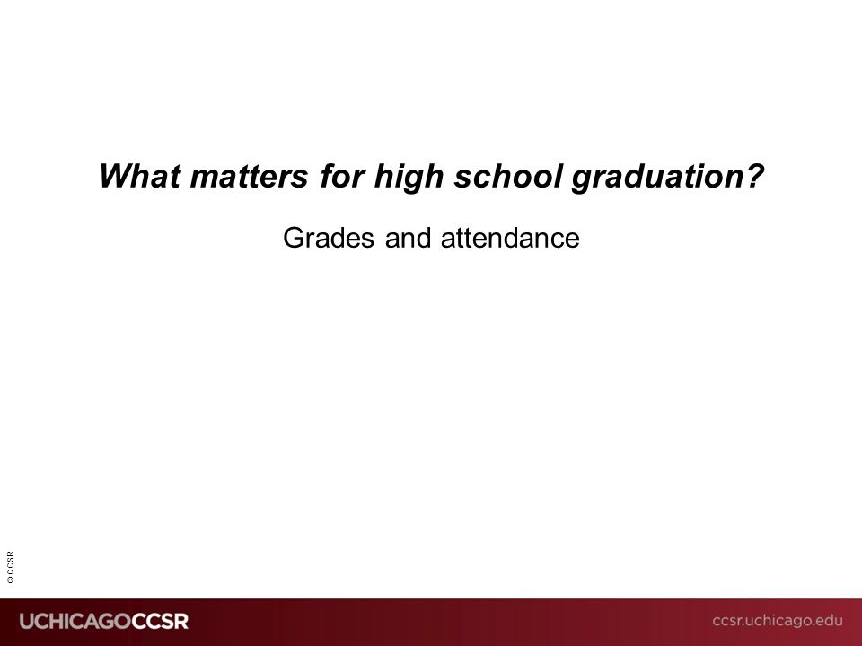 © CCSR What matters for high school graduation? Grades and attendance