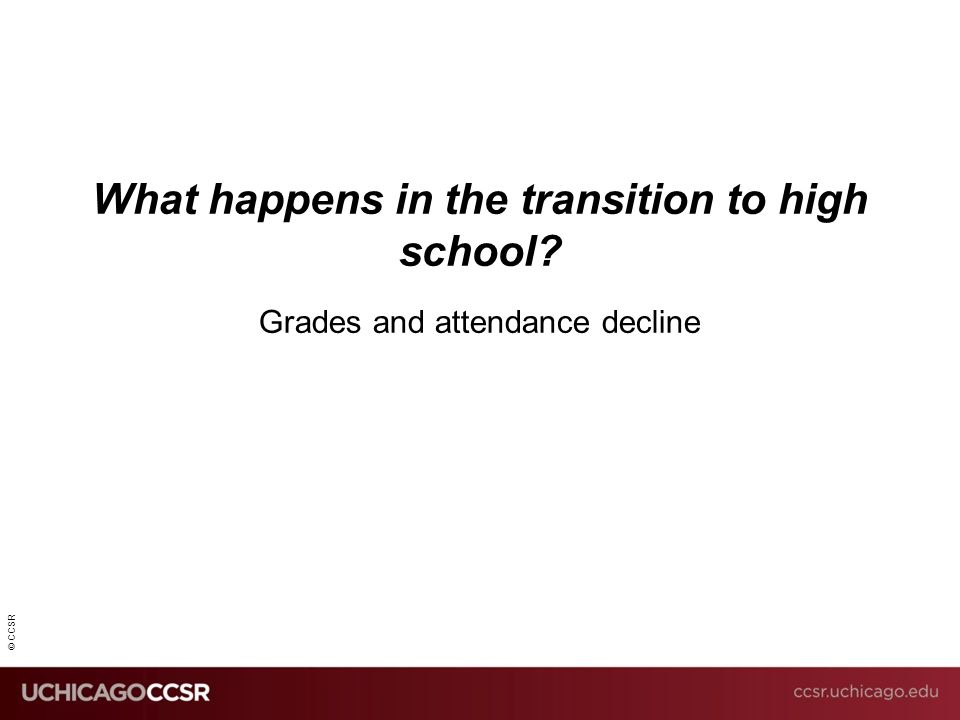 © CCSR What happens in the transition to high school? Grades and attendance decline