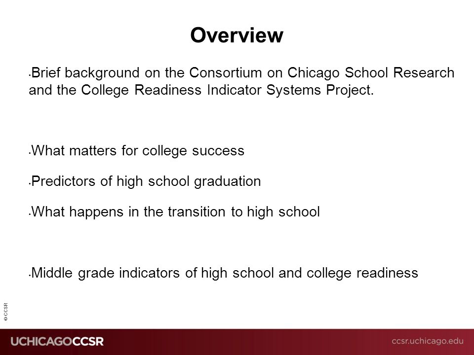 © CCSR Overview Brief background on the Consortium on Chicago School Research and the College Readiness Indicator Systems Project. What matters for co