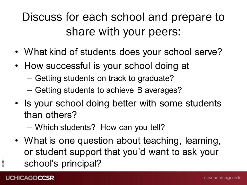 © CCSR Discuss for each school and prepare to share with your peers: What kind of students does your school serve? How successful is your school doing