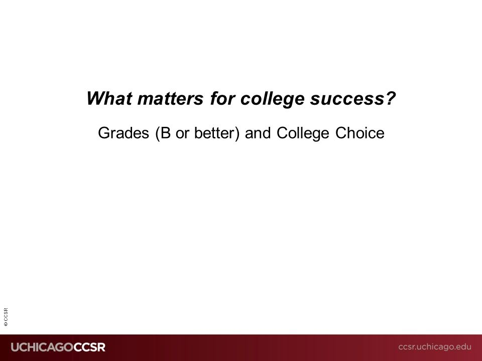 © CCSR What matters for college success? Grades (B or better) and College Choice