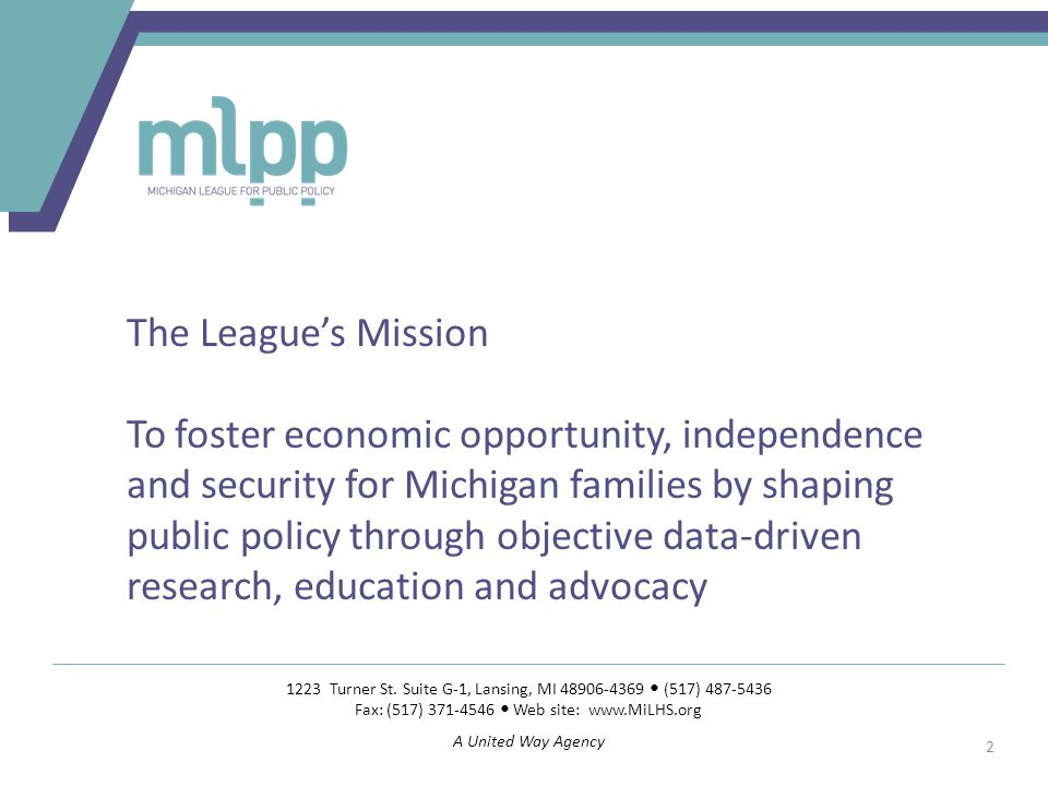 The League's Mission To foster economic opportunity, independence and security for Michigan families by shaping public policy through objective data-driven research, education and advocacy 1223 Turner St.