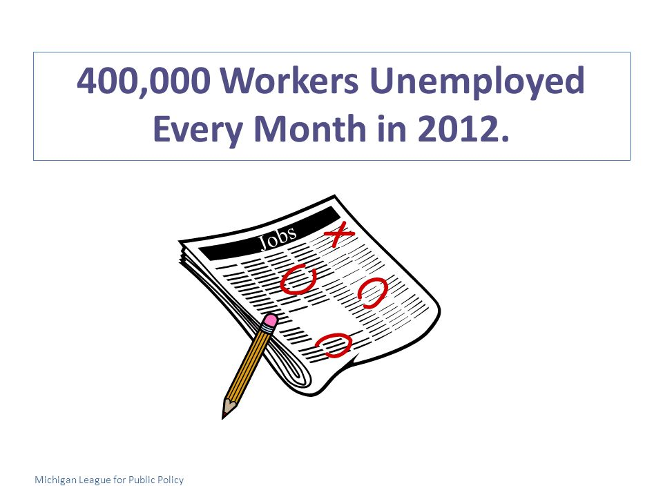 Jobs 400,000 Workers Unemployed Every Month in 2012. Michigan League for Public Policy