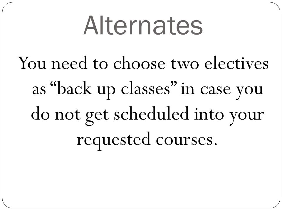 Alternates You need to choose two electives as back up classes in case you do not get scheduled into your requested courses.