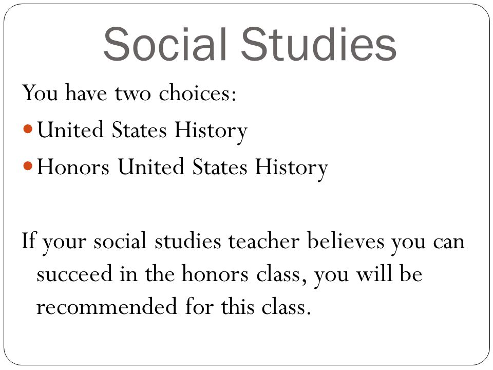 Social Studies You have two choices: United States History Honors United States History If your social studies teacher believes you can succeed in the