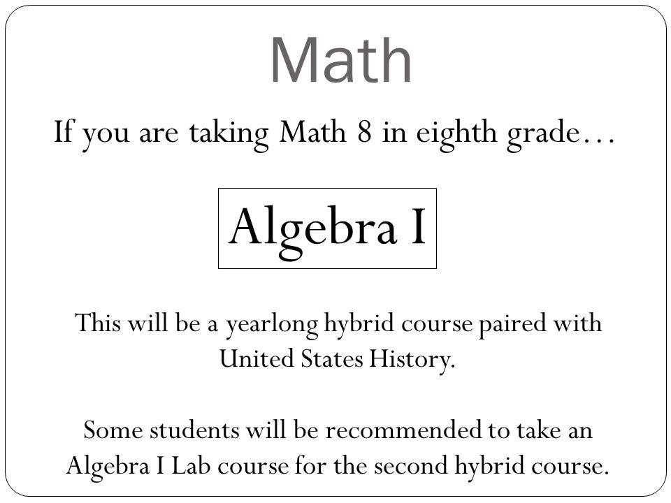 Math If you are taking Math 8 in eighth grade… Algebra I This will be a yearlong hybrid course paired with United States History. Some students will b