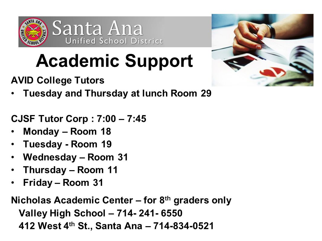 AVID College Tutors Tuesday and Thursday at lunch Room 29 CJSF Tutor Corp : 7:00 – 7:45 Monday – Room 18 Tuesday - Room 19 Wednesday – Room 31 Thursday – Room 11 Friday – Room 31 Nicholas Academic Center – for 8 th graders only Valley High School – 714- 241- 6550 412 West 4 th St., Santa Ana – 714-834-0521 Academic Support