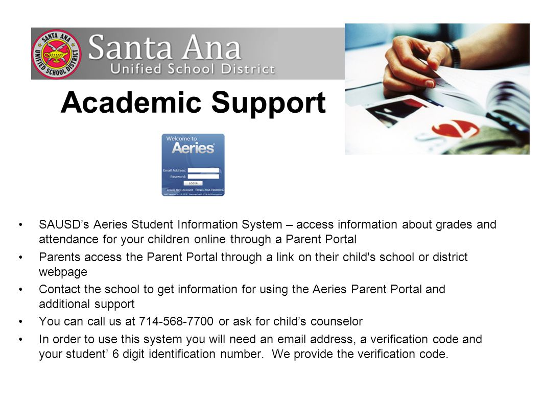 SAUSD's Aeries Student Information System – access information about grades and attendance for your children online through a Parent Portal Parents access the Parent Portal through a link on their child s school or district webpage Contact the school to get information for using the Aeries Parent Portal and additional support You can call us at 714-568-7700 or ask for child's counselor In order to use this system you will need an email address, a verification code and your student' 6 digit identification number.