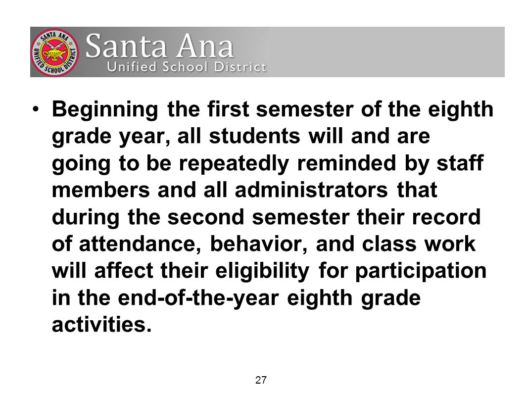 27 Beginning the first semester of the eighth grade year, all students will and are going to be repeatedly reminded by staff members and all administrators that during the second semester their record of attendance, behavior, and class work will affect their eligibility for participation in the end-of-the-year eighth grade activities.