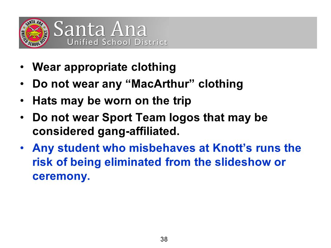 38 Wear appropriate clothing Do not wear any MacArthur clothing Hats may be worn on the trip Do not wear Sport Team logos that may be considered gang-affiliated.