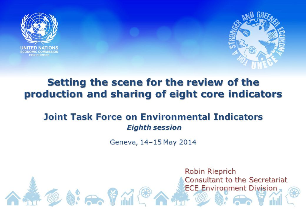 Setting the scene for the review of the production and sharing of eight core indicators Joint Task Force on Environmental Indicators Eighth session Eighth session Geneva, 14–15 May 2014 Robin Rieprich Consultant to the Secretariat ECE Environment Division